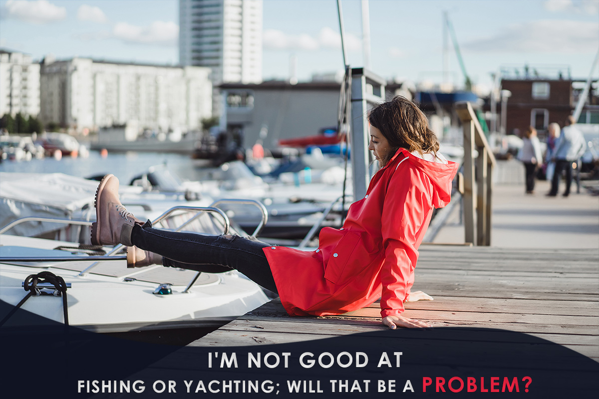 I'm not good at fishing or yachting; will that be a problem?